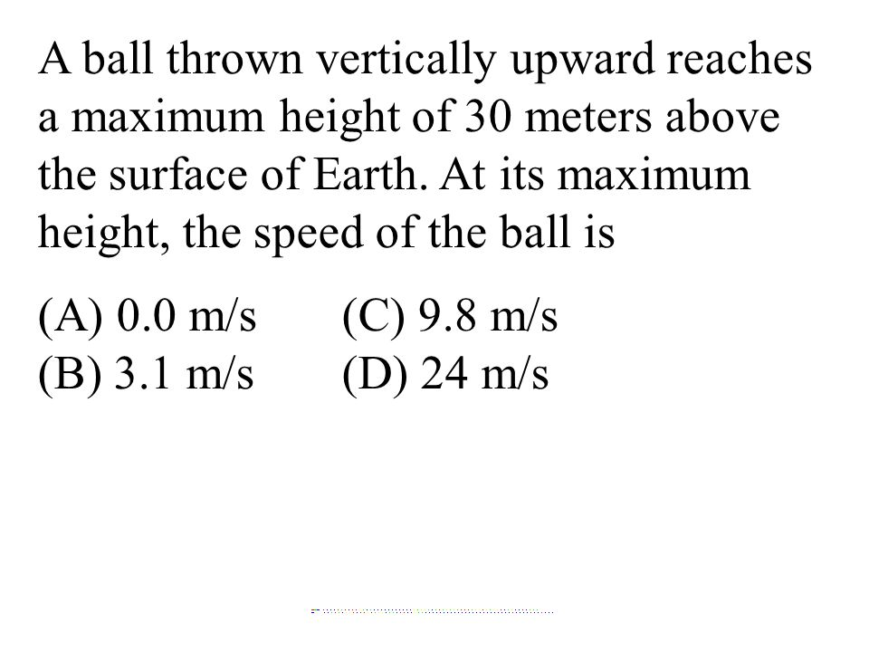 A ball thrown vertically upward reaches a maximum height of 30 meters above the surface of Earth. At its maximum height, the speed of the ball is