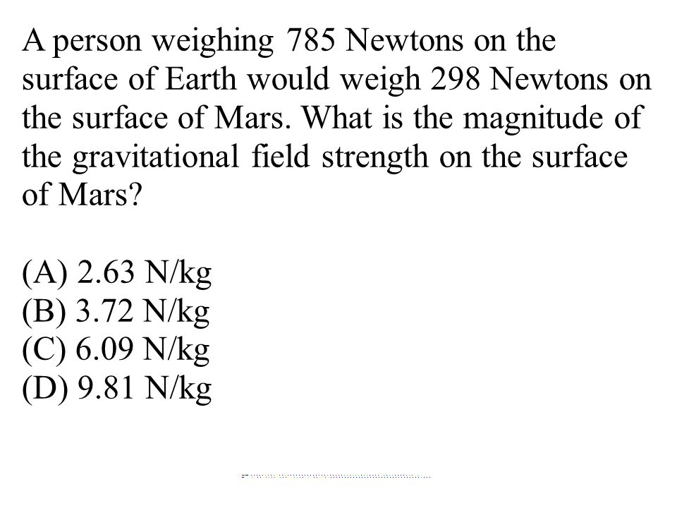 A person weighing 785 Newtons on the surface of Earth would weigh 298 Newtons on the surface of Mars. What is the magnitude of the gravitational field strength on the surface of Mars