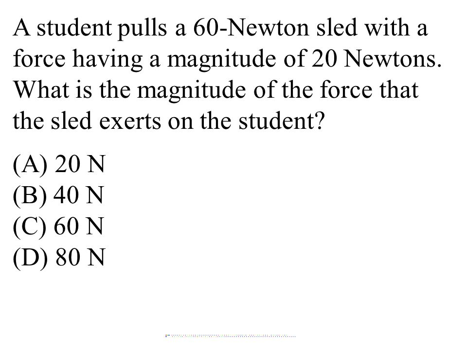 A student pulls a 60-Newton sled with a force having a magnitude of 20 Newtons. What is the magnitude of the force that the sled exerts on the student