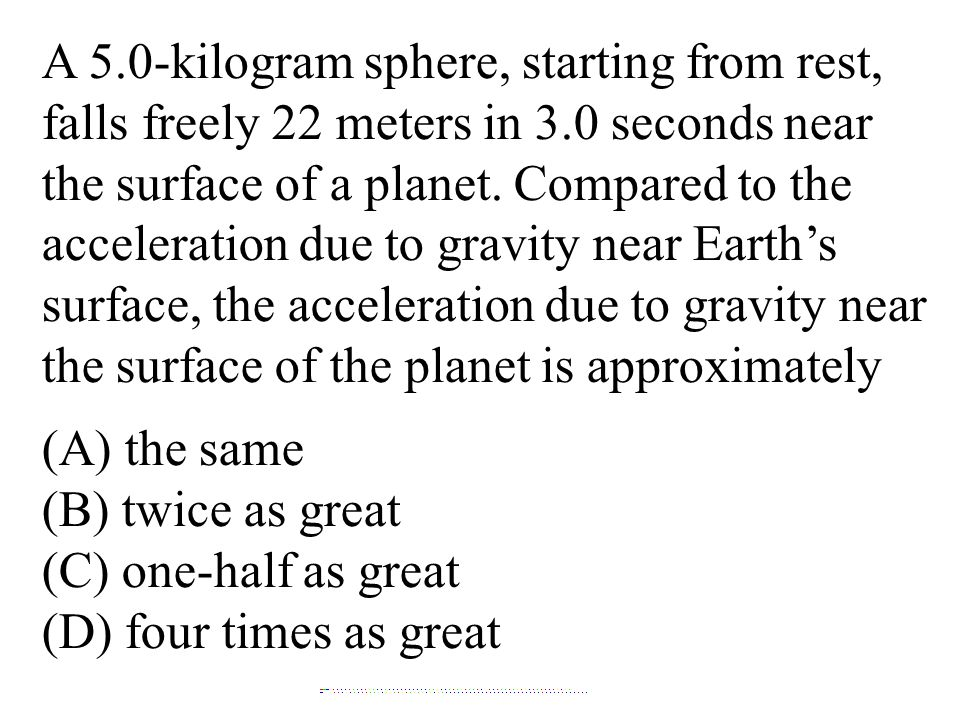 A 5.0-kilogram sphere, starting from rest, falls freely 22 meters in 3.0 seconds near the surface of a planet. Compared to the acceleration due to gravity near Earth's surface, the acceleration due to gravity near the surface of the planet is approximately