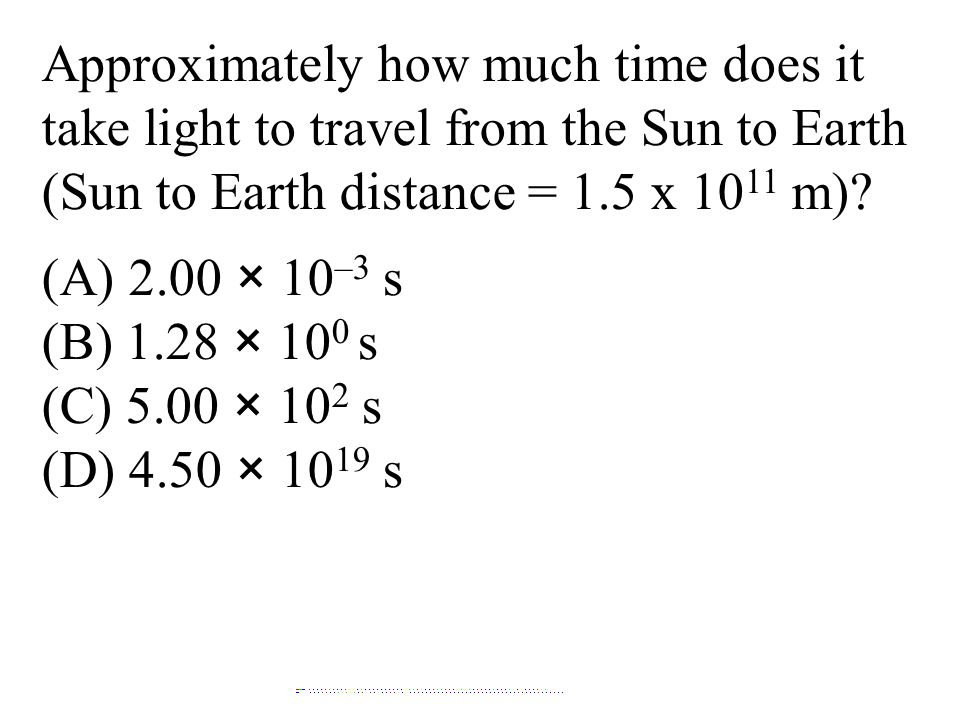 Approximately how much time does it take light to travel from the Sun to Earth (Sun to Earth distance = 1.5 x 1011 m)