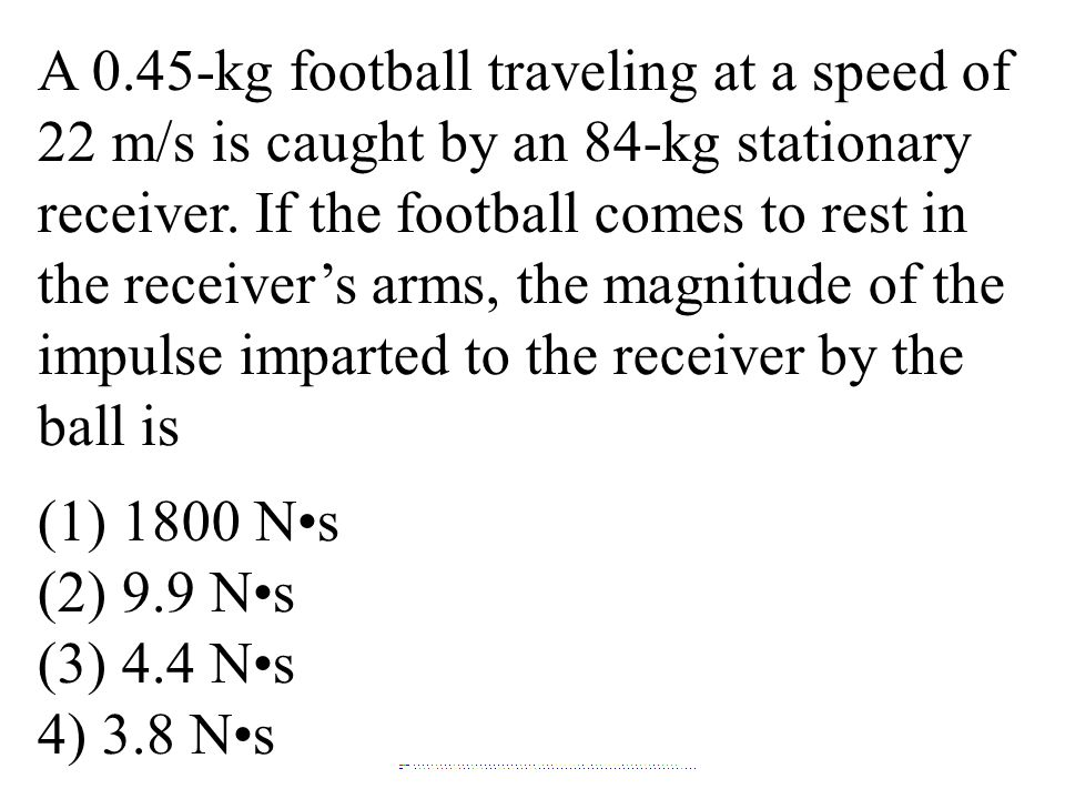 A 0.45-kg football traveling at a speed of 22 m/s is caught by an 84-kg stationary receiver. If the football comes to rest in the receiver's arms, the magnitude of the impulse imparted to the receiver by the ball is