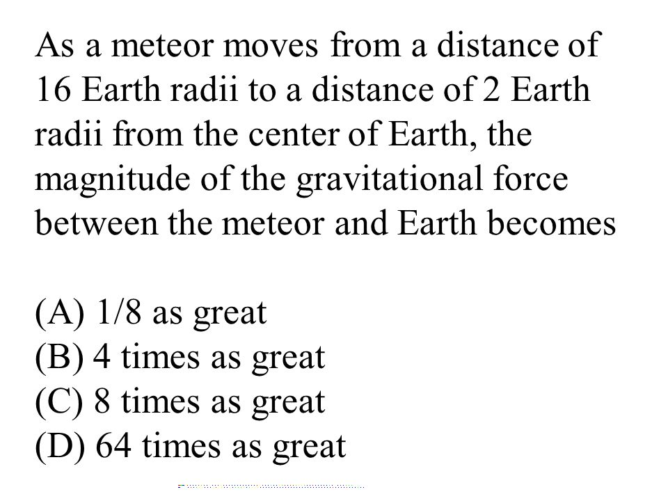 As a meteor moves from a distance of 16 Earth radii to a distance of 2 Earth radii from the center of Earth, the magnitude of the gravitational force between the meteor and Earth becomes