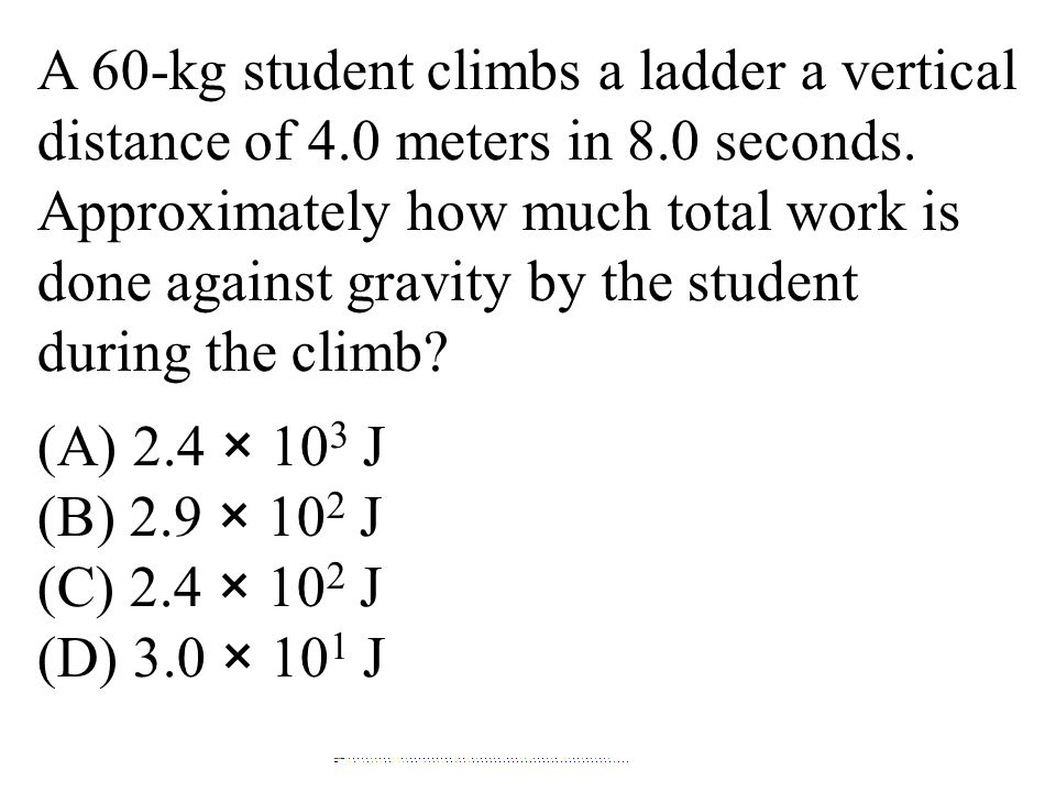 A 60-kg student climbs a ladder a vertical distance of 4.0 meters in 8.0 seconds. Approximately how much total work is done against gravity by the student during the climb