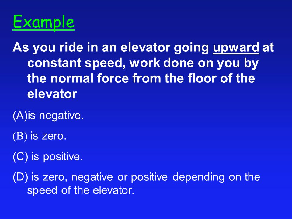Example As you ride in an elevator going upward at constant speed, work done on you by the normal force from the floor of the elevator.