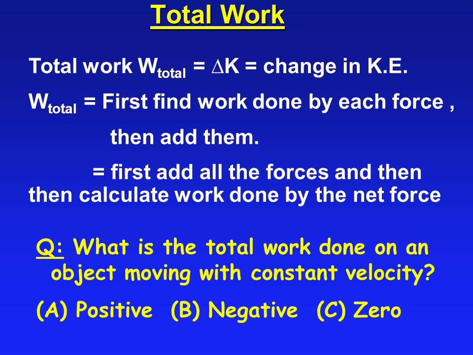 Total Work Total work Wtotal = DK = change in K.E.