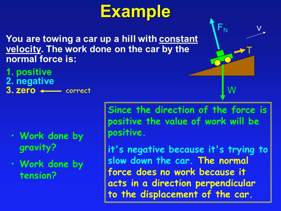 Example W. FN. V. You are towing a car up a hill with constant velocity. The work done on the car by the normal force is: