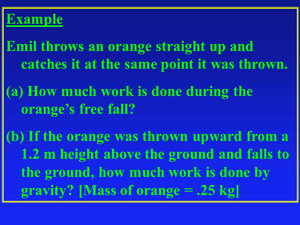 Example Emil throws an orange straight up and catches it at the same point it was thrown. How much work is done during the orange's free fall