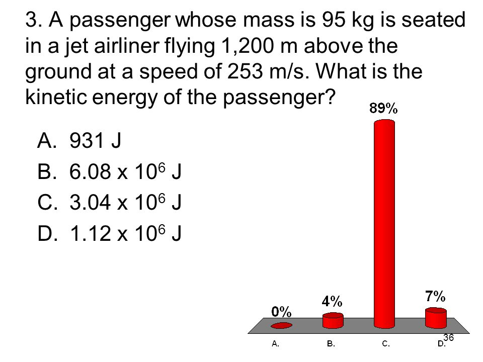 3. A passenger whose mass is 95 kg is seated in a jet airliner flying 1,200 m above the ground at a speed of 253 m/s. What is the kinetic energy of the passenger
