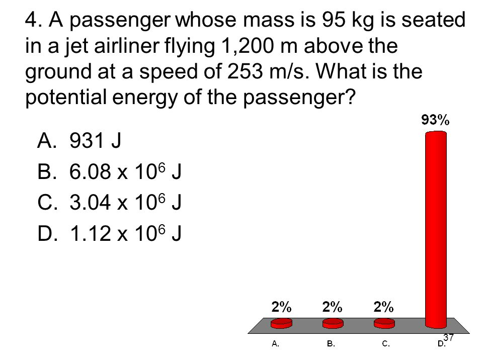 4. A passenger whose mass is 95 kg is seated in a jet airliner flying 1,200 m above the ground at a speed of 253 m/s. What is the potential energy of the passenger