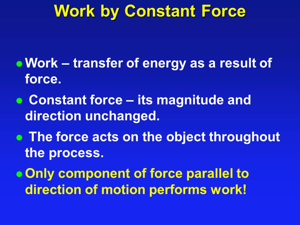 Work by Constant Force Work – transfer of energy as a result of force.