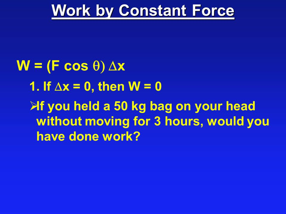 Work by Constant Force W = (F cos q) Dx 1. If Dx = 0, then W = 0