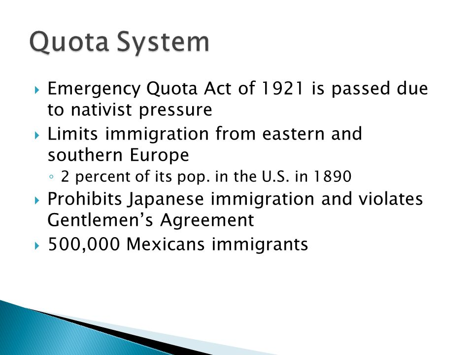 Quota System Emergency Quota Act of 1921 is passed due to nativist pressure. Limits immigration from eastern and southern Europe.