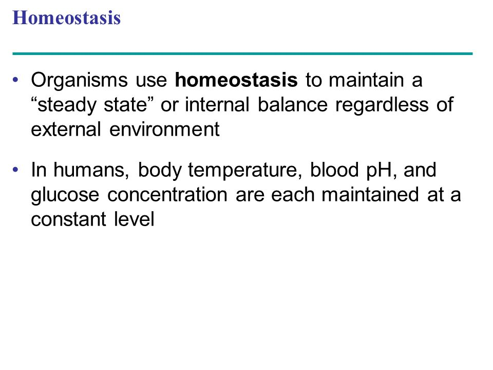 Homeostasis Organisms use homeostasis to maintain a steady state or internal balance regardless of external environment.