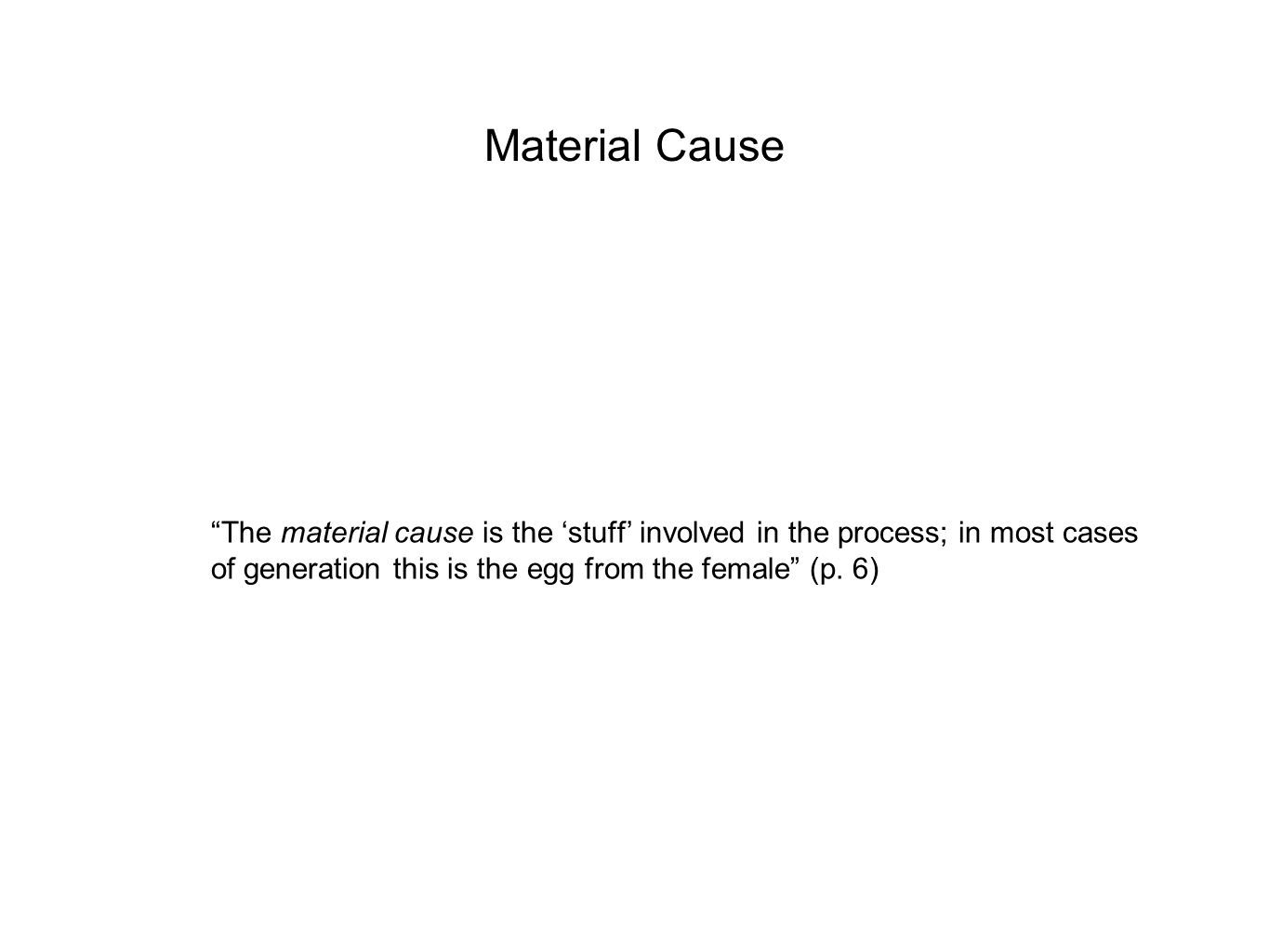 Material Cause The material cause is the 'stuff' involved in the process; in most cases of generation this is the egg from the female (p.