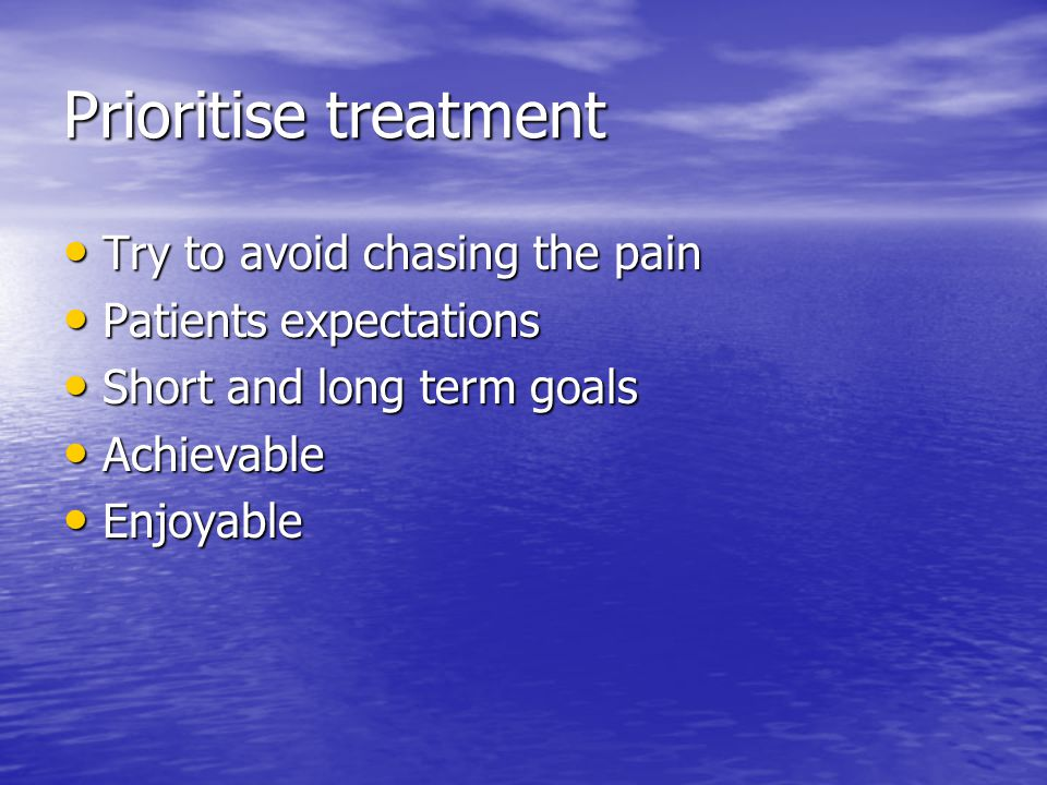 Prioritise treatment Try to avoid chasing the pain