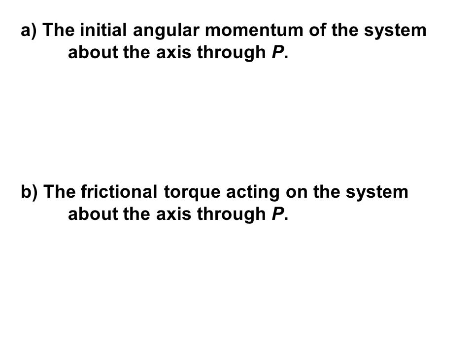 a) The initial angular momentum of the system about the axis through P.