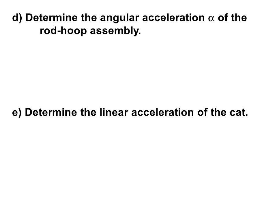 d) Determine the angular acceleration a of the rod-hoop assembly.