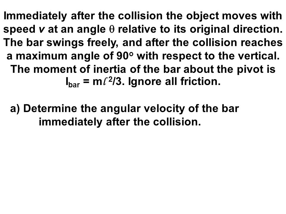 Immediately after the collision the object moves with speed v at an angle q relative to its original direction. The bar swings freely, and after the collision reaches a maximum angle of 90o with respect to the vertical. The moment of inertia of the bar about the pivot is Ibar = ml 2/3. Ignore all friction.