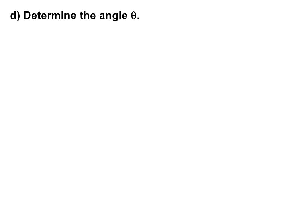 d) Determine the angle q.
