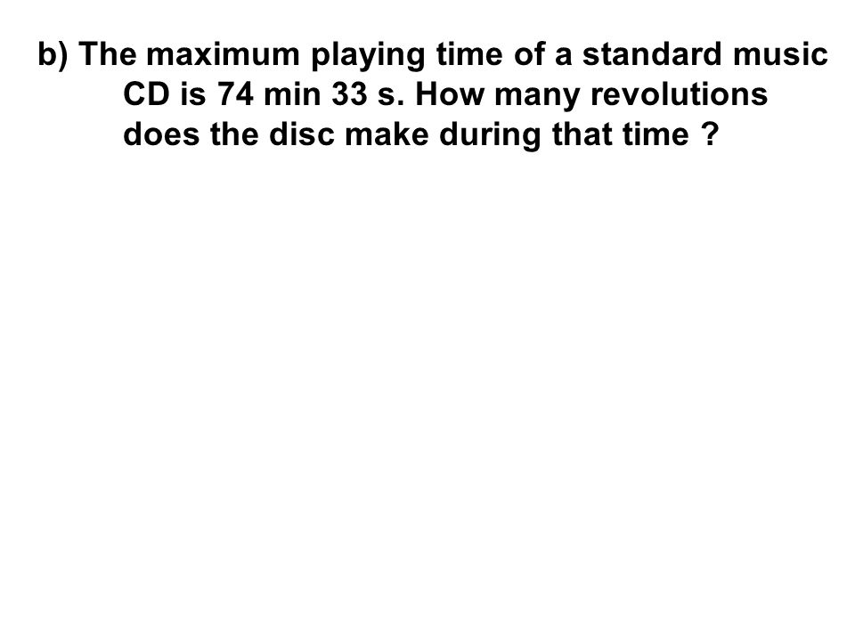 b) The maximum playing time of a standard music. CD is 74 min 33 s