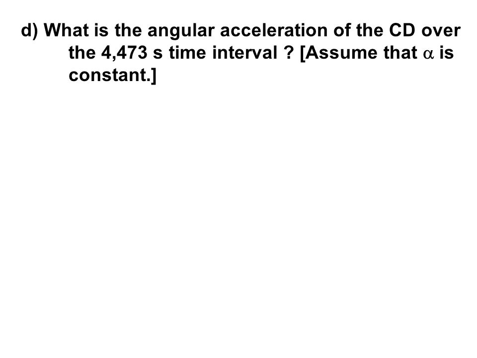 d) What is the angular acceleration of the CD over