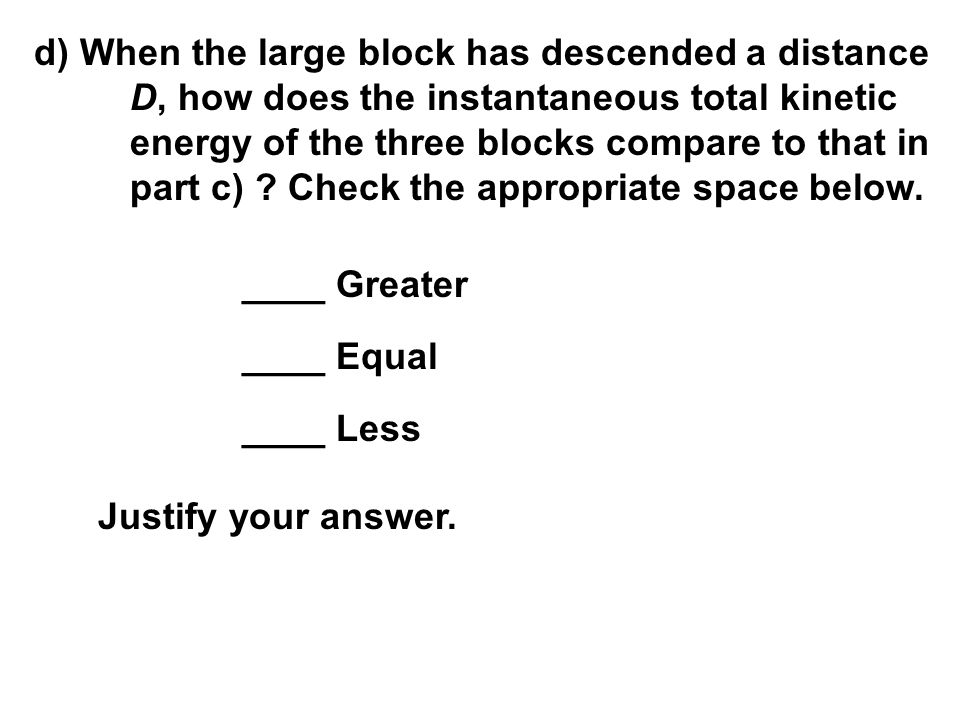 d) When the large block has descended a distance