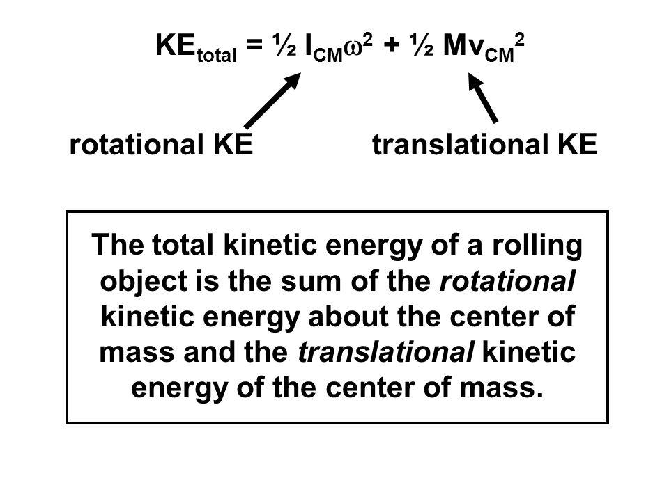 KEtotal = ½ ICMw2 + ½ MvCM2 rotational KE. translational KE.