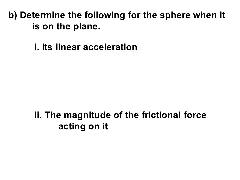 b) Determine the following for the sphere when it is on the plane.
