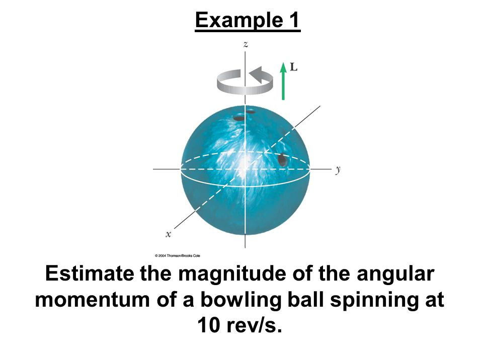 Example 1 Estimate the magnitude of the angular momentum of a bowling ball spinning at 10 rev/s.