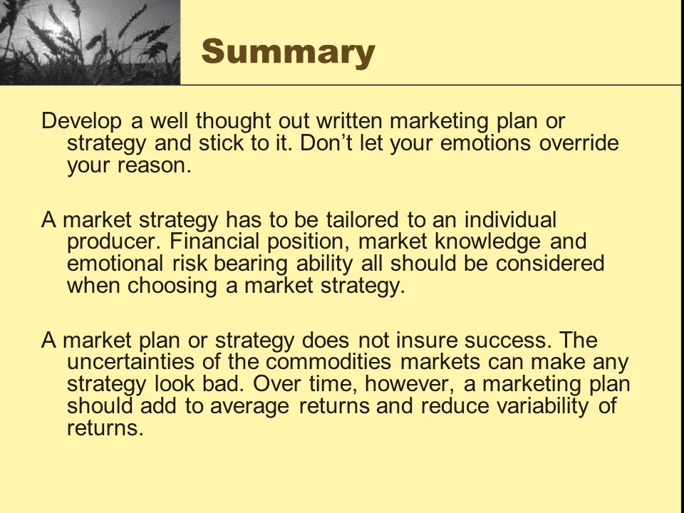 Summary Develop a well thought out written marketing plan or strategy and stick to it. Don't let your emotions override your reason.