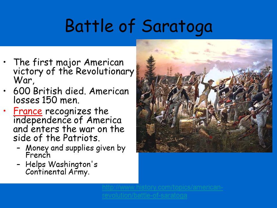 Battle of Saratoga The first major American victory of the Revolutionary War, 600 British died. American losses 150 men.