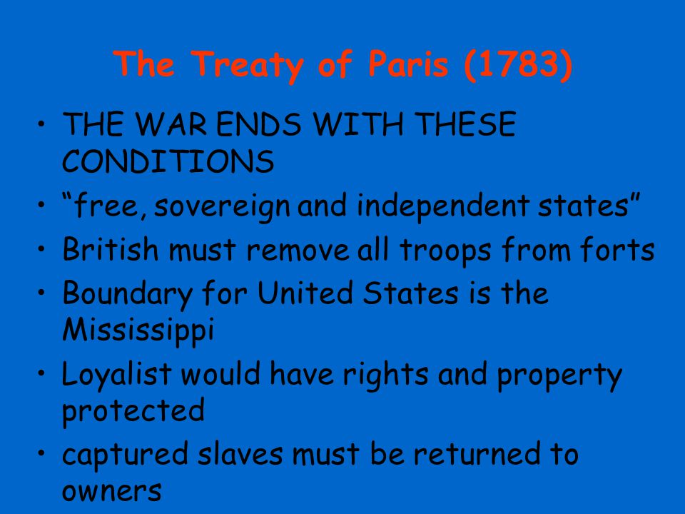 The Treaty of Paris (1783) THE WAR ENDS WITH THESE CONDITIONS