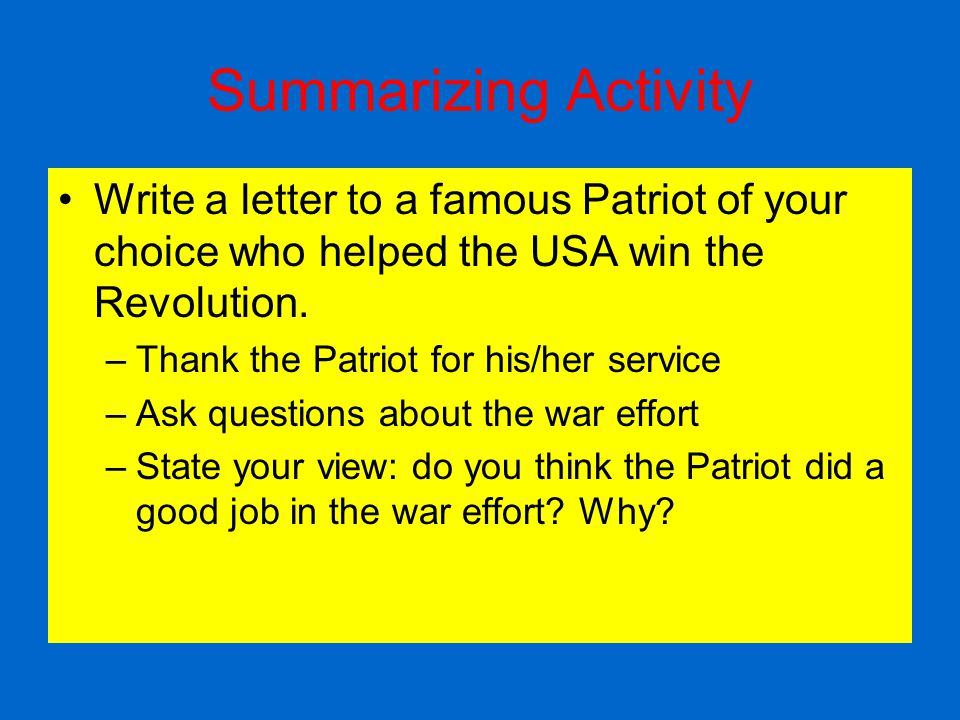 Summarizing Activity Write a letter to a famous Patriot of your choice who helped the USA win the Revolution.