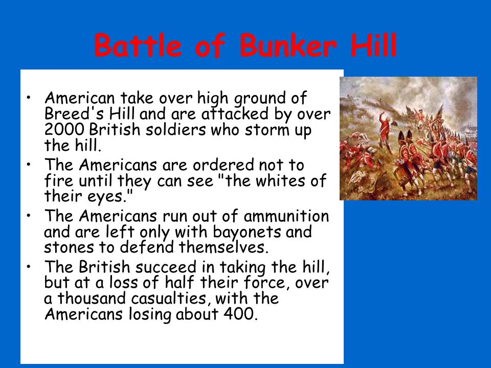 Battle of Bunker Hill American take over high ground of Breed s Hill and are attacked by over 2000 British soldiers who storm up the hill.