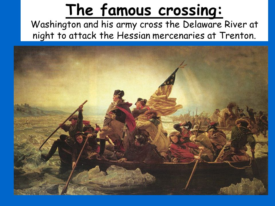 The famous crossing: Washington and his army cross the Delaware River at night to attack the Hessian mercenaries at Trenton.