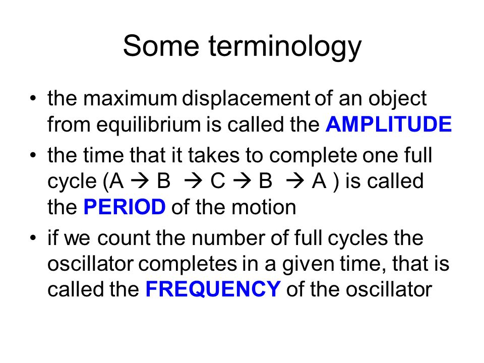 Some terminology the maximum displacement of an object from equilibrium is called the AMPLITUDE.