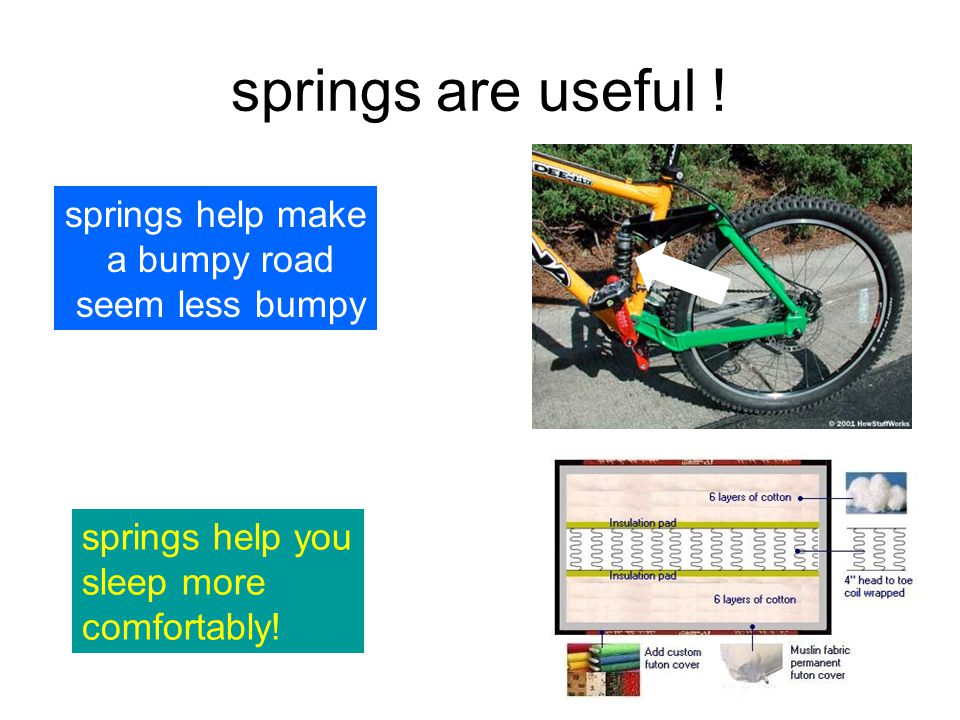 springs are useful ! springs help make a bumpy road seem less bumpy