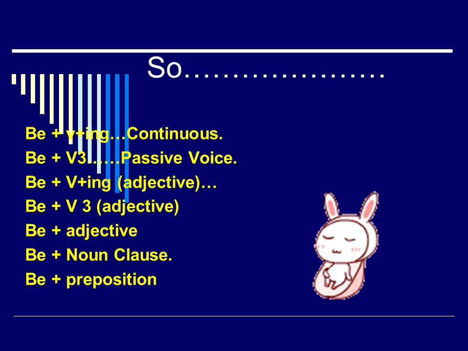 So………………… Be + v+ing…Continuous. Be + V3……Passive Voice.