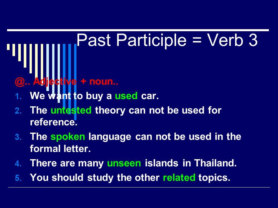 Past Participle = Verb 3 @.. Adjective + noun..