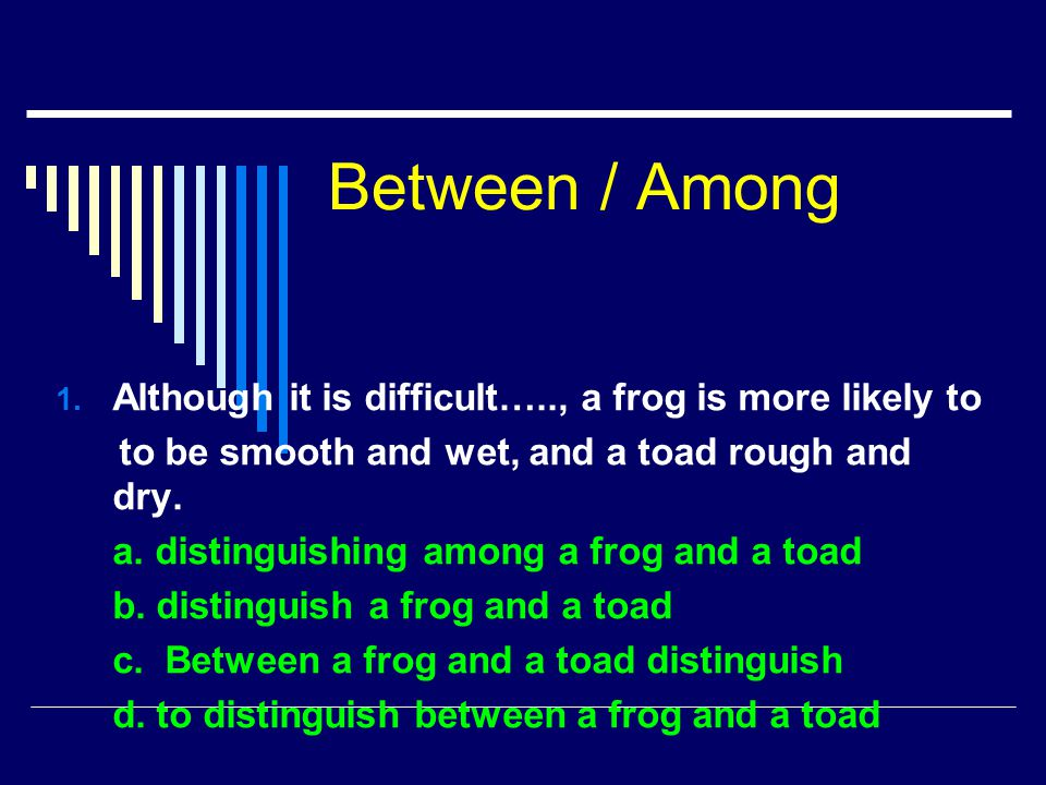 Between / Among Although it is difficult….., a frog is more likely to