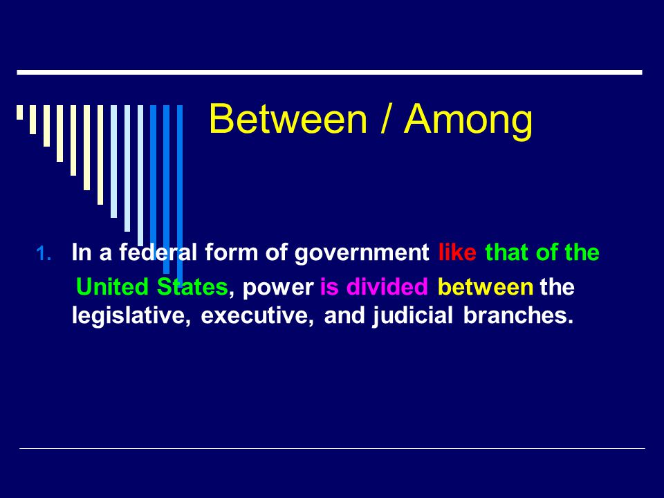 Between / Among In a federal form of government like that of the