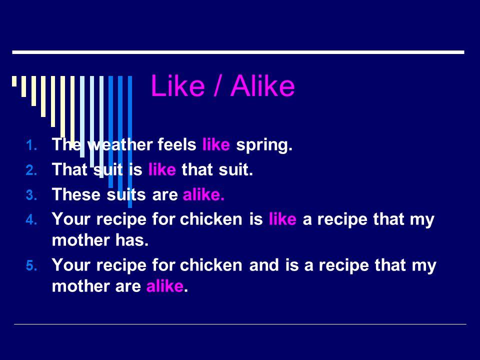 Like / Alike The weather feels like spring.
