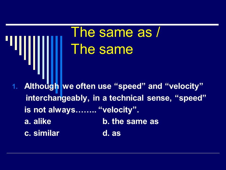 The same as / The same Although we often use speed and velocity