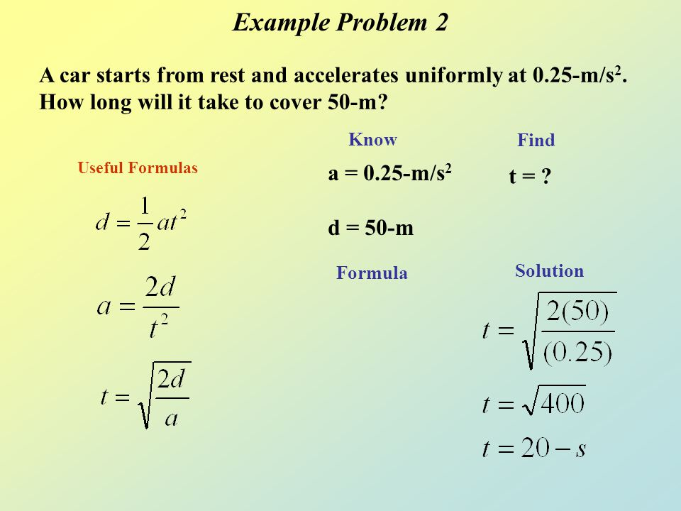 Example Problem 2 A car starts from rest and accelerates uniformly at 0.25-m/s2. How long will it take to cover 50-m