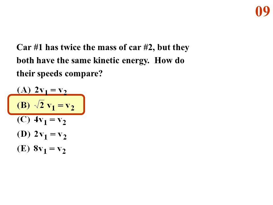 09 Car #1 has twice the mass of car #2, but they both have the same kinetic energy.