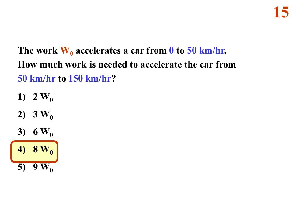 15 The work W0 accelerates a car from 0 to 50 km/hr. How much work is needed to accelerate the car from 50 km/hr to 150 km/hr