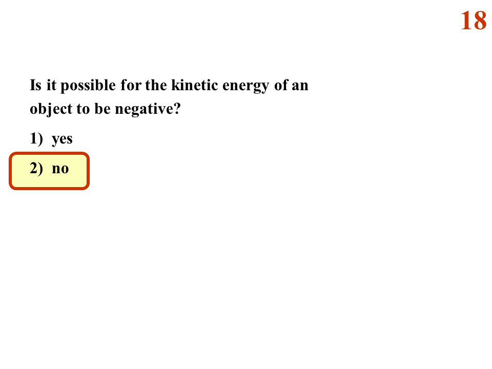 18 Is it possible for the kinetic energy of an object to be negative