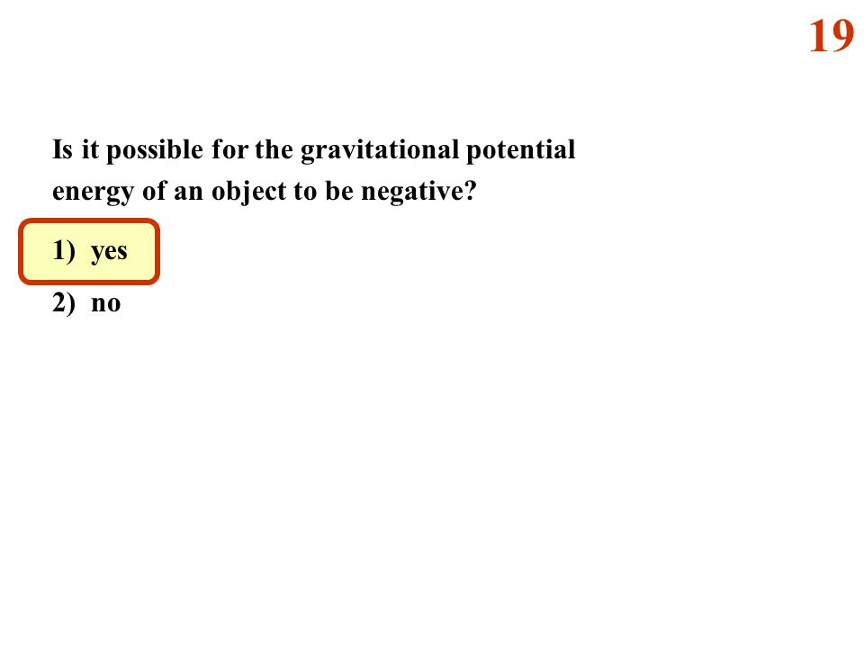 19 Is it possible for the gravitational potential energy of an object to be negative.