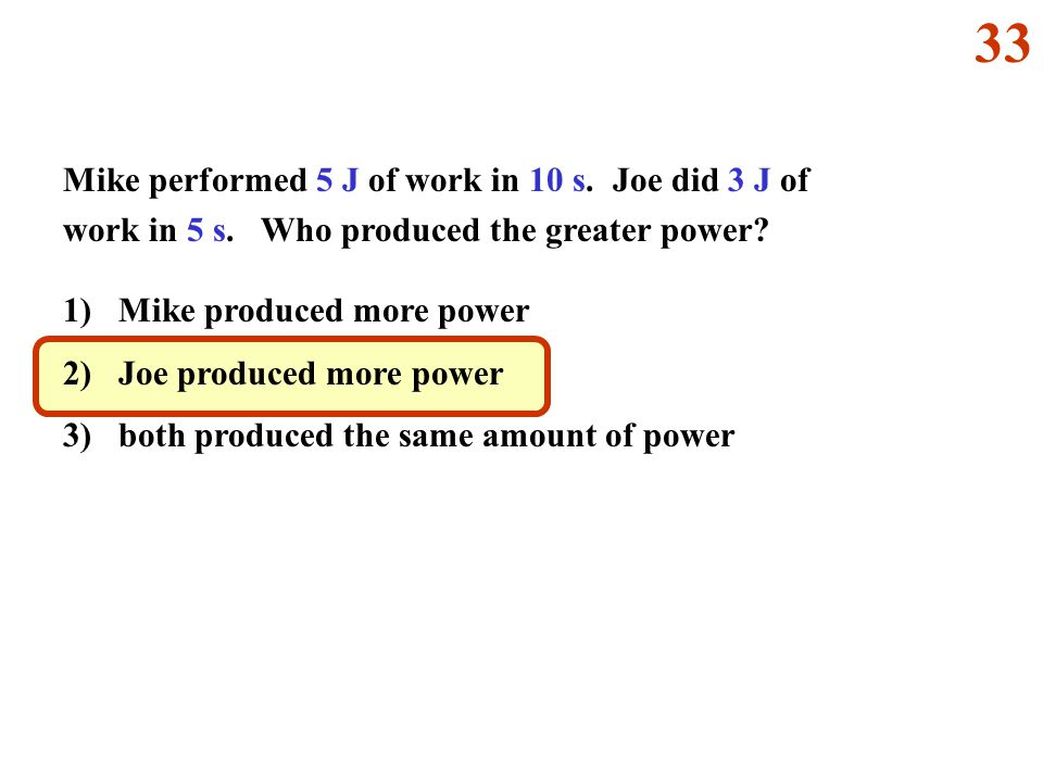 33 Mike performed 5 J of work in 10 s. Joe did 3 J of work in 5 s. Who produced the greater power